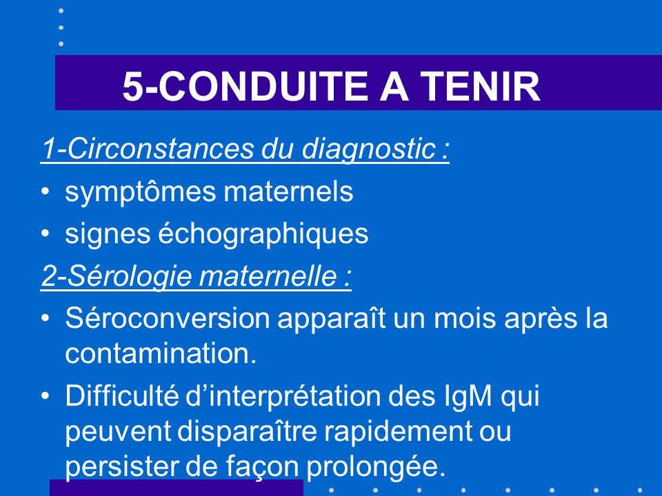 5-CONDUITE A TENIR 1-Circonstances du diagnostic : symptômes maternels signes échographiques 2-Sérologie maternelle : Séroconversion apparaît un mois