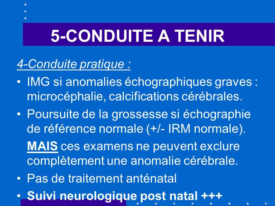 5-CONDUITE A TENIR 4-Conduite pratique : IMG si anomalies échographiques graves : microcéphalie, calcifications cérébrales. Poursuite de la grossesse
