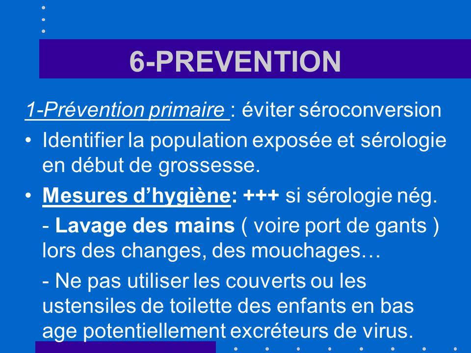 6-PREVENTION 1-Prévention primaire : éviter séroconversion Identifier la population exposée et sérologie en début de grossesse. Mesures dhygiène: +++