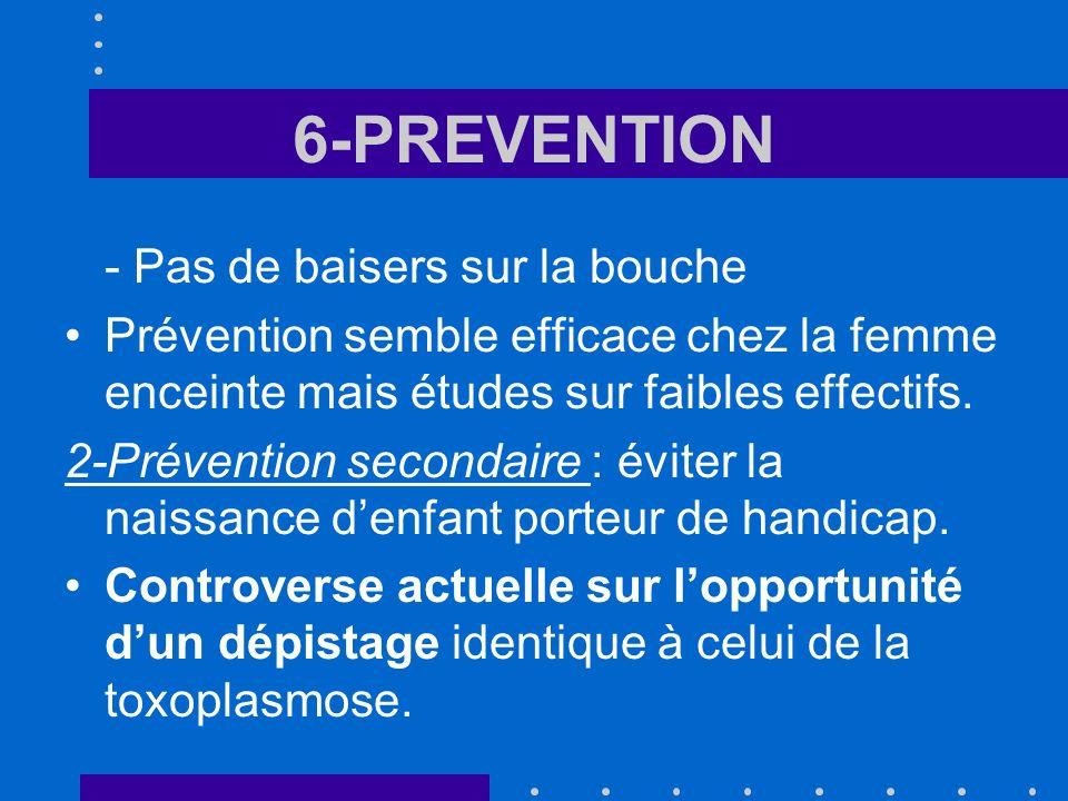 6-PREVENTION - Pas de baisers sur la bouche Prévention semble efficace chez la femme enceinte mais études sur faibles effectifs. 2-Prévention secondai