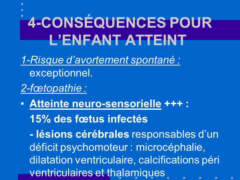 4-CONSÉQUENCES POUR LENFANT ATTEINT 1-Risque davortement spontané : exceptionnel. 2-fœtopathie : Atteinte neuro-sensorielle +++ : 15% des fœtus infect