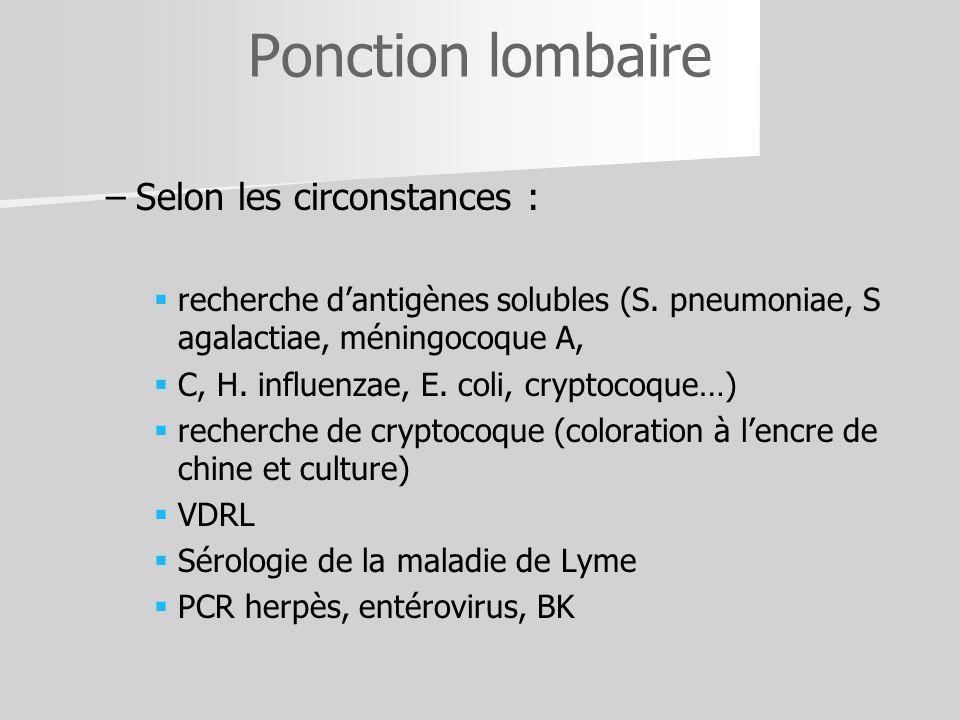 – –Selon les circonstances : recherche dantigènes solubles (S. pneumoniae, S agalactiae, méningocoque A, C, H. influenzae, E. coli, cryptocoque…) rech