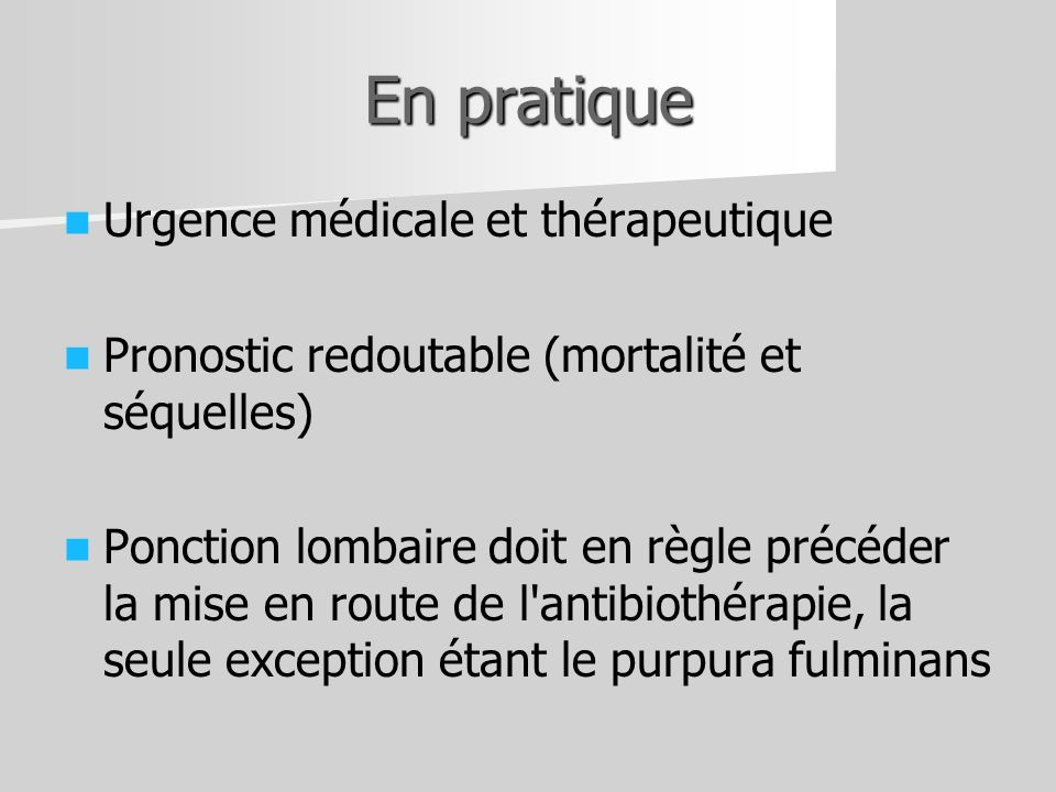 En pratique Urgence médicale et thérapeutique Pronostic redoutable (mortalité et séquelles) Ponction lombaire doit en règle précéder la mise en route