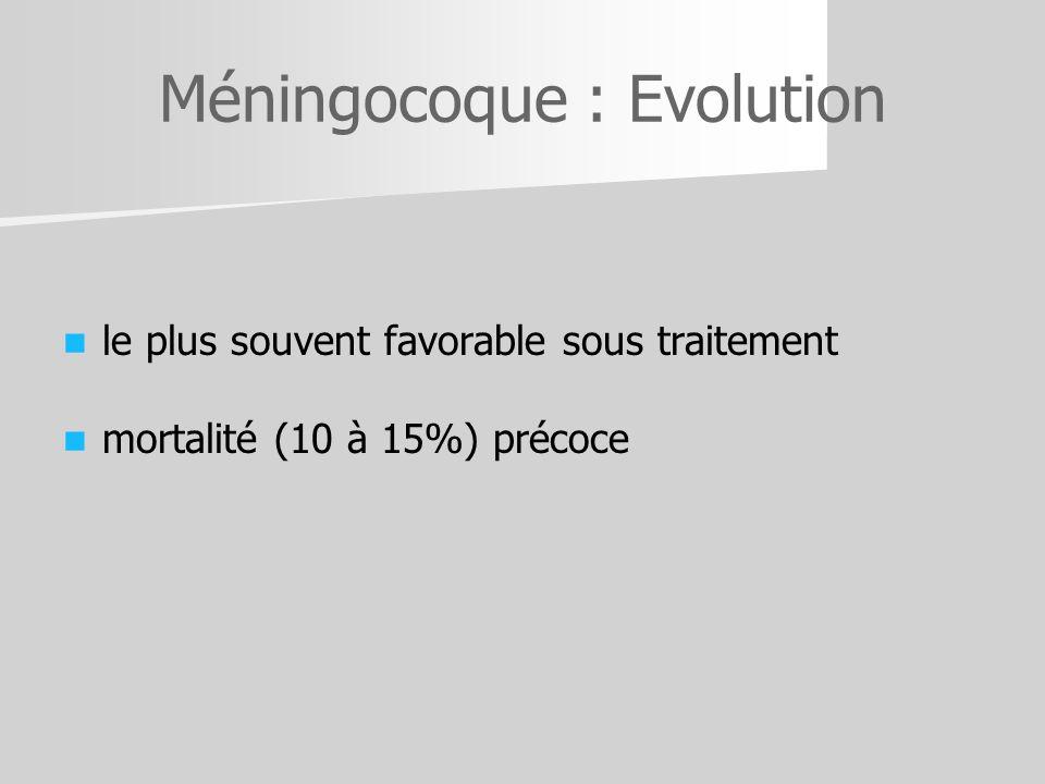Méningocoque : Evolution le plus souvent favorable sous traitement mortalité (10 à 15%) précoce