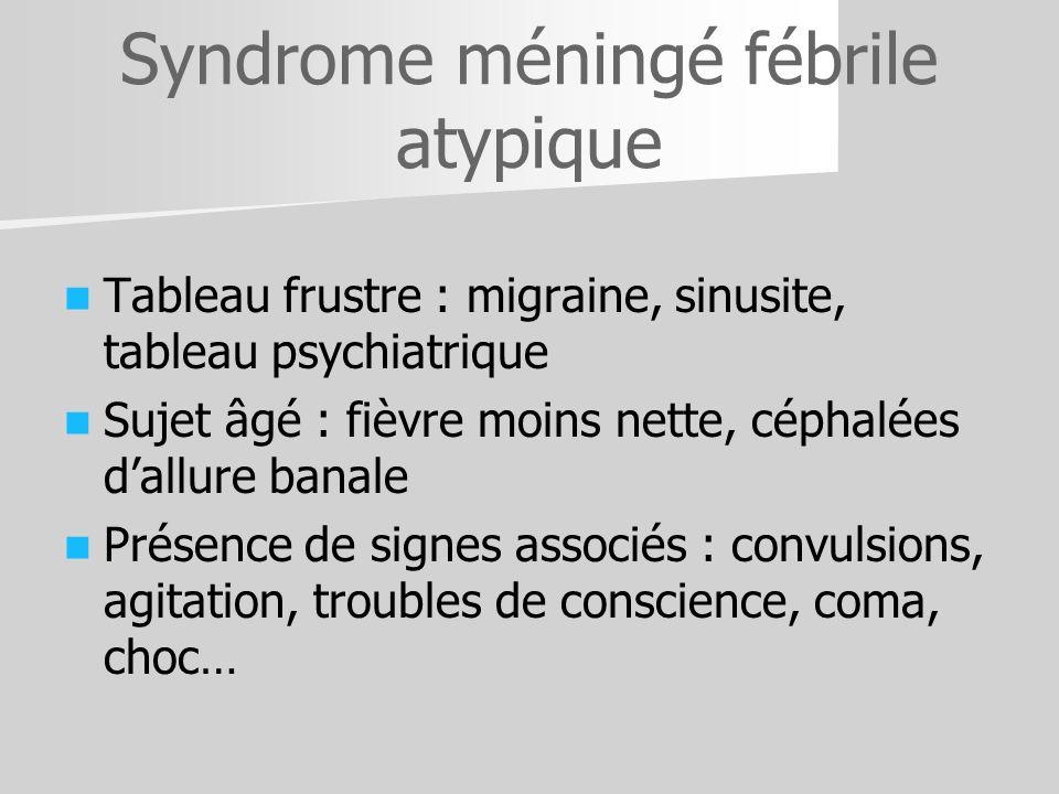 Syndrome méningé fébrile atypique Tableau frustre : migraine, sinusite, tableau psychiatrique Sujet âgé : fièvre moins nette, céphalées dallure banale