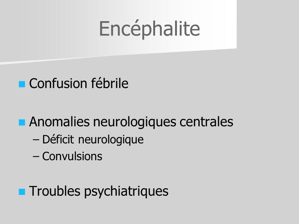 Encéphalite Confusion fébrile Anomalies neurologiques centrales – –Déficit neurologique – –Convulsions Troubles psychiatriques