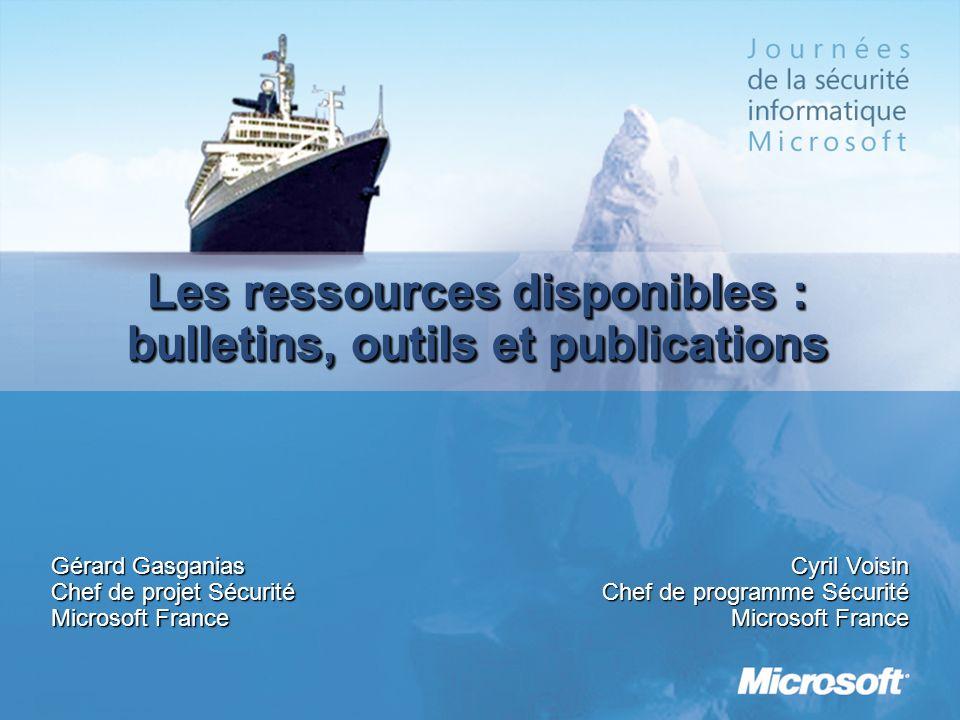 Les ressources disponibles : bulletins, outils et publications Gérard Gasganias Chef de projet Sécurité Microsoft France Cyril Voisin Chef de programm