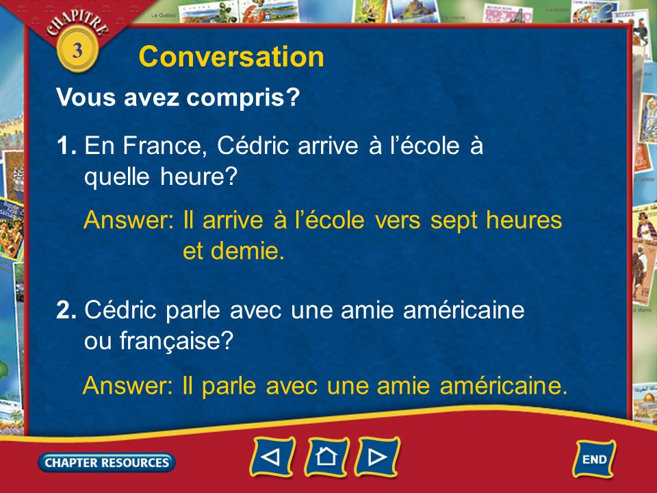3 Conversation Carol: En France, tu arrives à quelle heure à lécole le matin? Cédric: Moi, jarrive à lécole vers sept heures et demie. Carol: Et les c