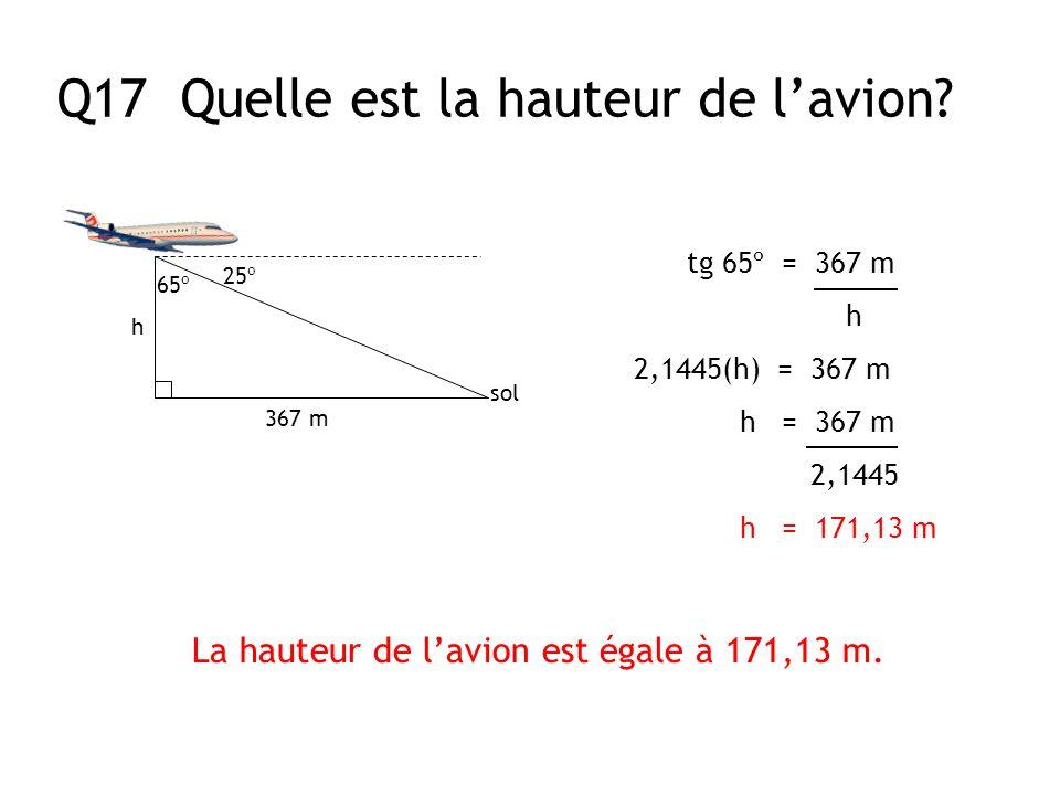 Q17 Quelle est la hauteur de lavion? 25º sol 367 m h 65º tg 65º = 367 m h 2,1445(h) = 367 m h = 367 m 2,1445 h = 171,13 m La hauteur de lavion est éga
