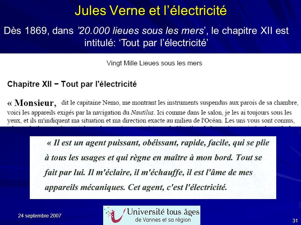 24 septembre 2007 31 Jules Verne et lélectricité Dès 1869, dans 20.000 lieues sous les mers, le chapitre XII est intitulé: Tout par lélectricité