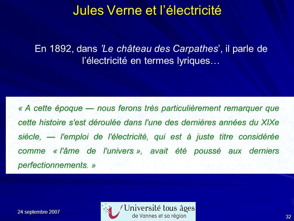 24 septembre 2007 32 Jules Verne et lélectricité En 1892, dans Le château des Carpathes, il parle de lélectricité en termes lyriques…