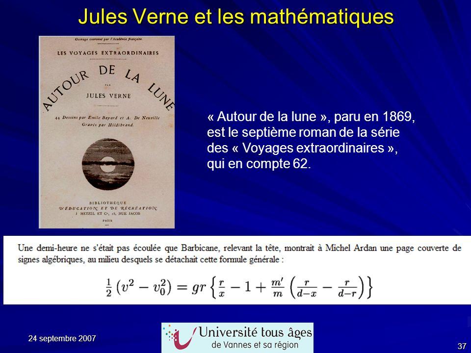 24 septembre 2007 37 Jules Verne et les mathématiques « Autour de la lune », paru en 1869, est le septième roman de la série des « Voyages extraordina