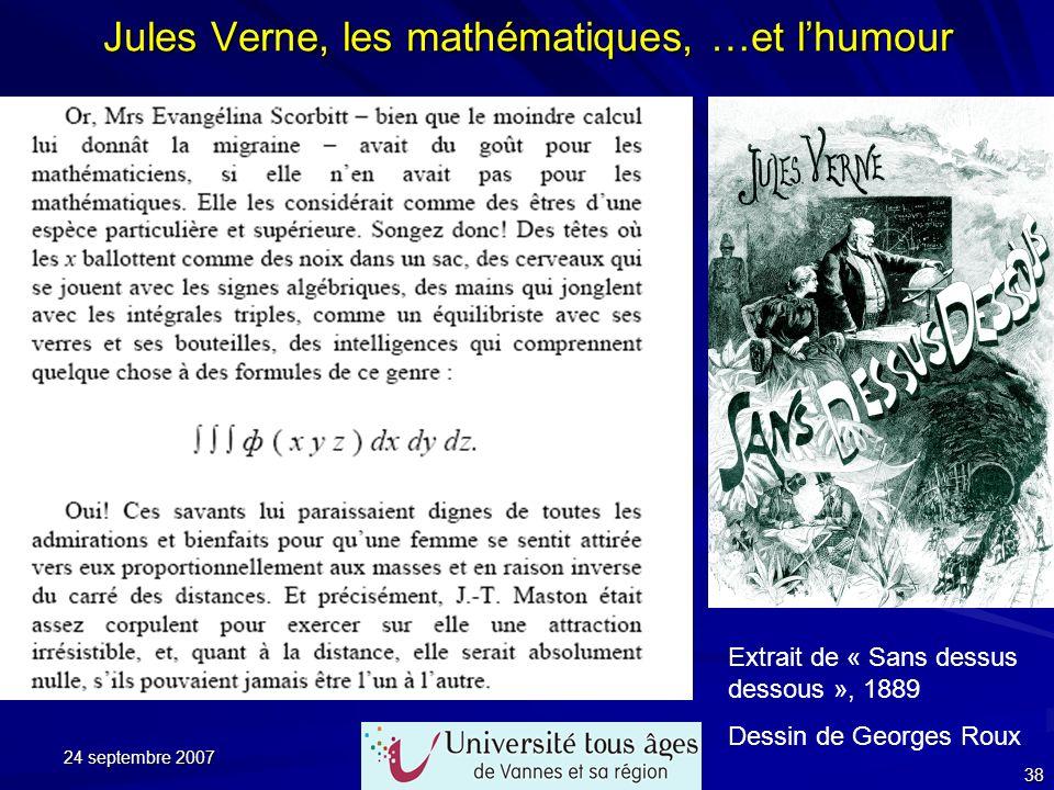 24 septembre 2007 38 Jules Verne, les mathématiques, …et lhumour Extrait de « Sans dessus dessous », 1889 Dessin de Georges Roux