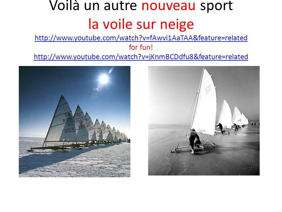 Voilà un autre nouveau sport la voile sur neige http://www.youtube.com/watch?v=fAwvi1AaTAA&feature=related for fun! http://www.youtube.com/watch?v=jKn