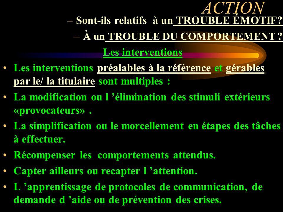 ACTION –Sont-ils relatifs à un TROUBLE ÉMOTIF? –À un TROUBLE DU COMPORTEMENT ? Les interventions Les interventions préalables à la référence et gérabl
