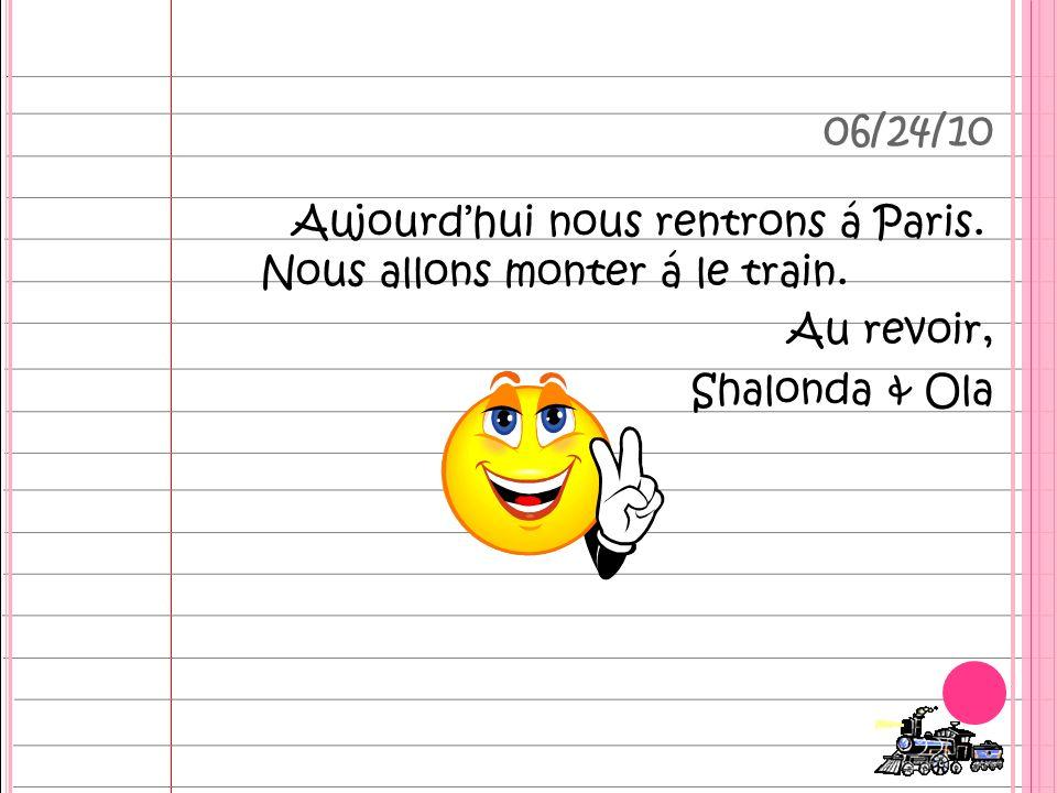 Aujourdhui nous rentrons á Paris. Nous allons monter á le train. Au revoir, Shalonda & Ola 06/24/10