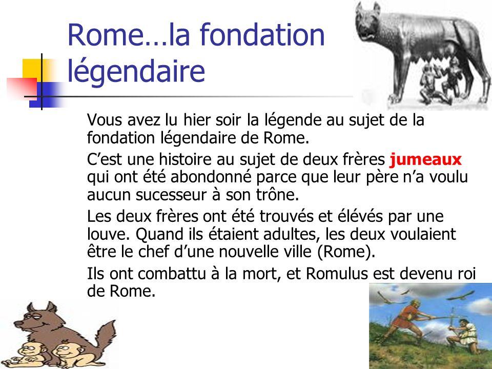 Rome…la fondation légendaire Vous avez lu hier soir la légende au sujet de la fondation légendaire de Rome. Cest une histoire au sujet de deux frères