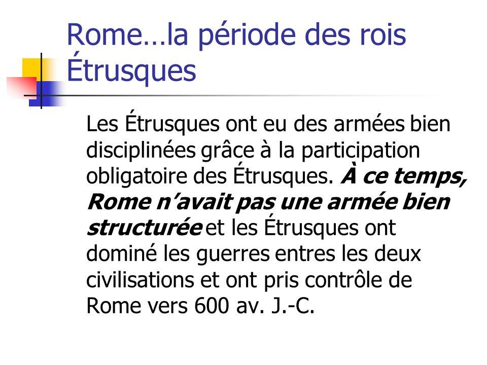 Rome…la période des rois Étrusques Les Étrusques ont eu des armées bien disciplinées grâce à la participation obligatoire des Étrusques. À ce temps, R