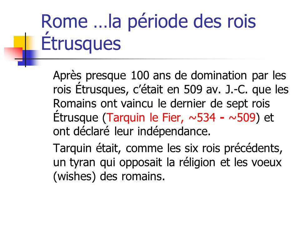 Rome …la période des rois Étrusques Après presque 100 ans de domination par les rois Étrusques, cétait en 509 av. J.-C. que les Romains ont vaincu le