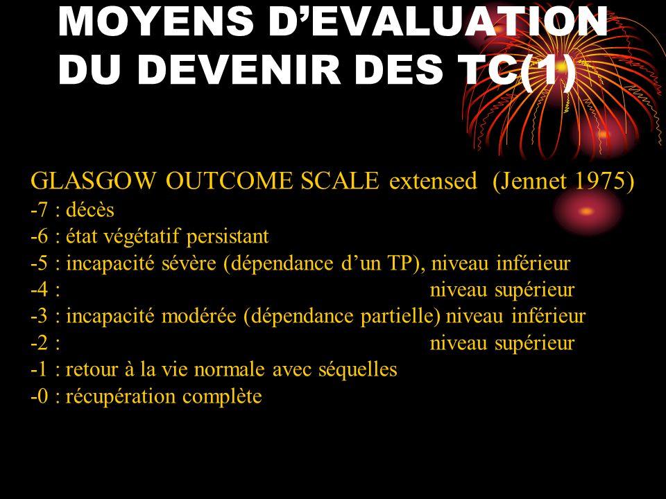 MOYENS DEVALUATION DU DEVENIR DES TC(2) -Echelles globales : EBIS (European Brain Injury Society) -Echelles dautonomie : MIF, indice de Barthel (surtout physique) -Echelles neurocomportementales : NRS, DRS -Echelles de réinsertion : RNLI (index de réintégration à la vie normale), CIQ (questionnaire dintégration dans la société) -Echelles de qualité de vie : QOLIBRI + accompagnant