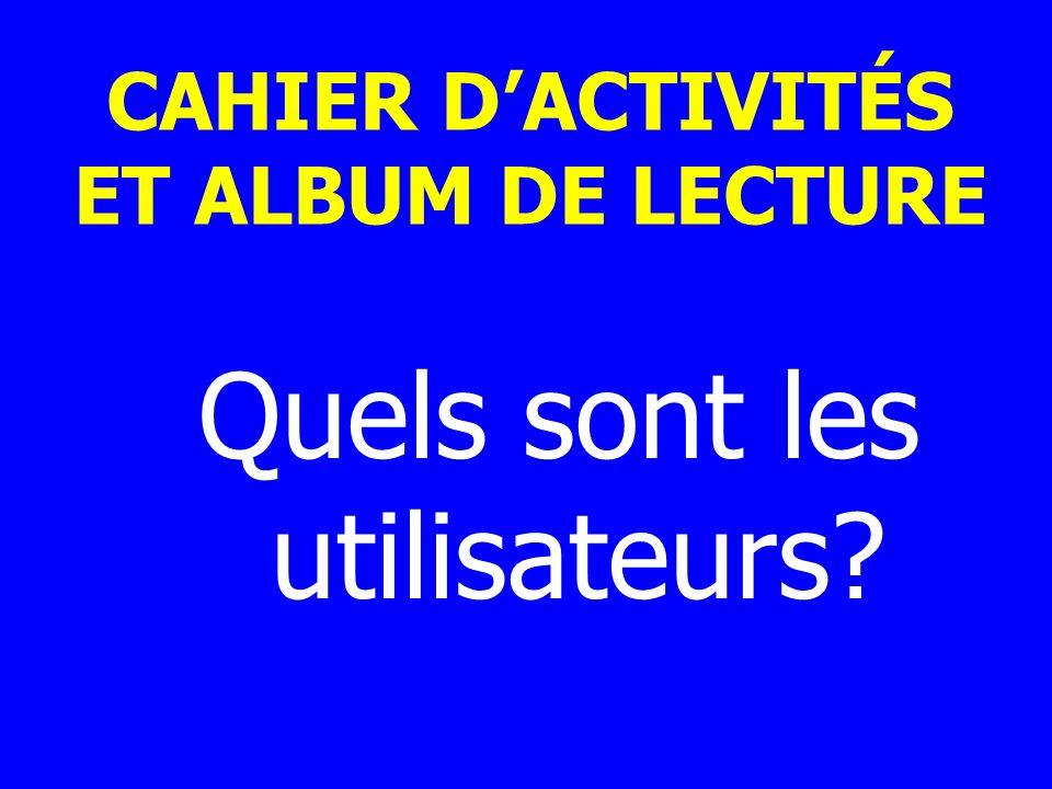 CAHIER DACTIVITÉS ET ALBUM DE LECTURE Quels sont les utilisateurs?