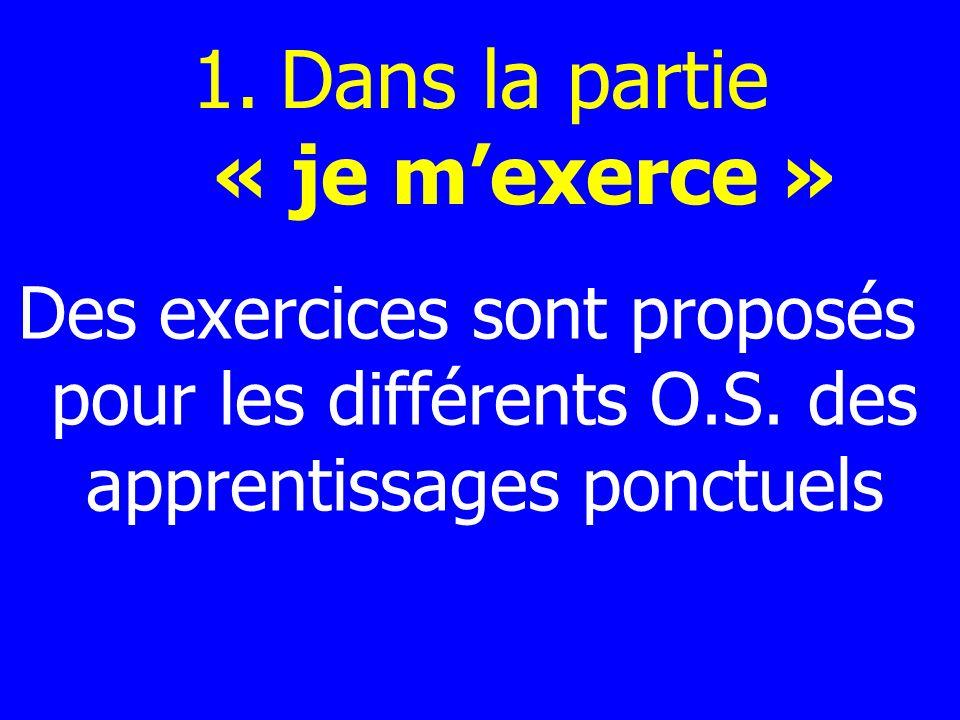 1.Dans la partie « je mexerce » Des exercices sont proposés pour les différents O.S. des apprentissages ponctuels