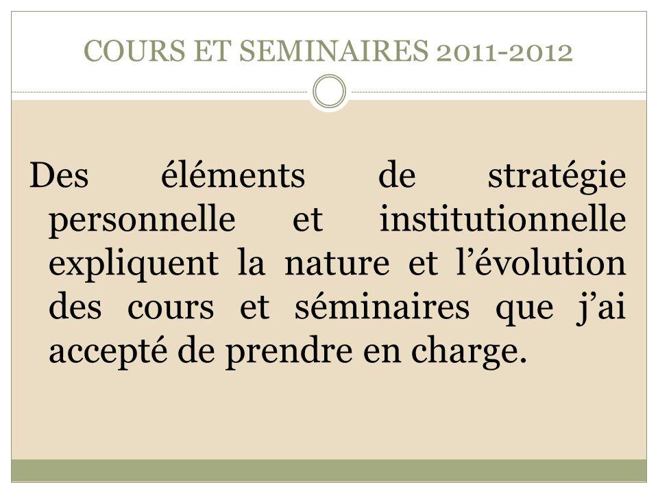 COURS ET SEMINAIRES 2011-2012 Des éléments de stratégie personnelle et institutionnelle expliquent la nature et lévolution des cours et séminaires que jai accepté de prendre en charge.