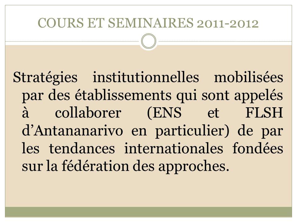 COURS ET SEMINAIRES 2011-2012 Stratégies institutionnelles mobilisées par des établissements qui sont appelés à collaborer (ENS et FLSH dAntananarivo en particulier) de par les tendances internationales fondées sur la fédération des approches.