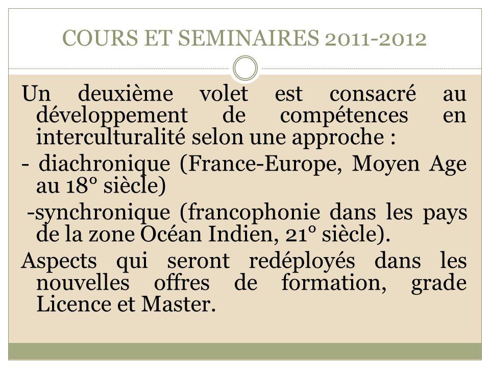 COURS ET SEMINAIRES 2011-2012 Un deuxième volet est consacré au développement de compétences en interculturalité selon une approche : - diachronique (France-Europe, Moyen Age au 18° siècle) -synchronique (francophonie dans les pays de la zone Océan Indien, 21° siècle).