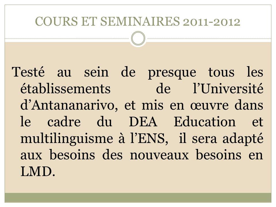 COURS ET SEMINAIRES 2011-2012 Testé au sein de presque tous les établissements de lUniversité dAntananarivo, et mis en œuvre dans le cadre du DEA Education et multilinguisme à lENS, il sera adapté aux besoins des nouveaux besoins en LMD.