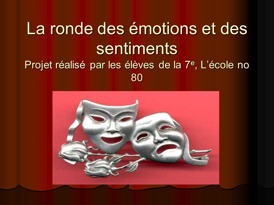 La ronde des émotions et des sentiments Projet réalisé par les élèves de la 7 e, Lécole no 80