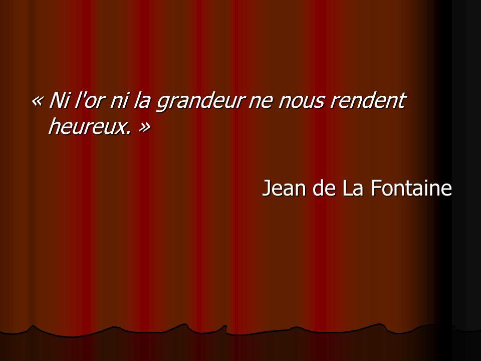 « Ni l'or ni la grandeur ne nous rendent heureux. » Jean de La Fontaine