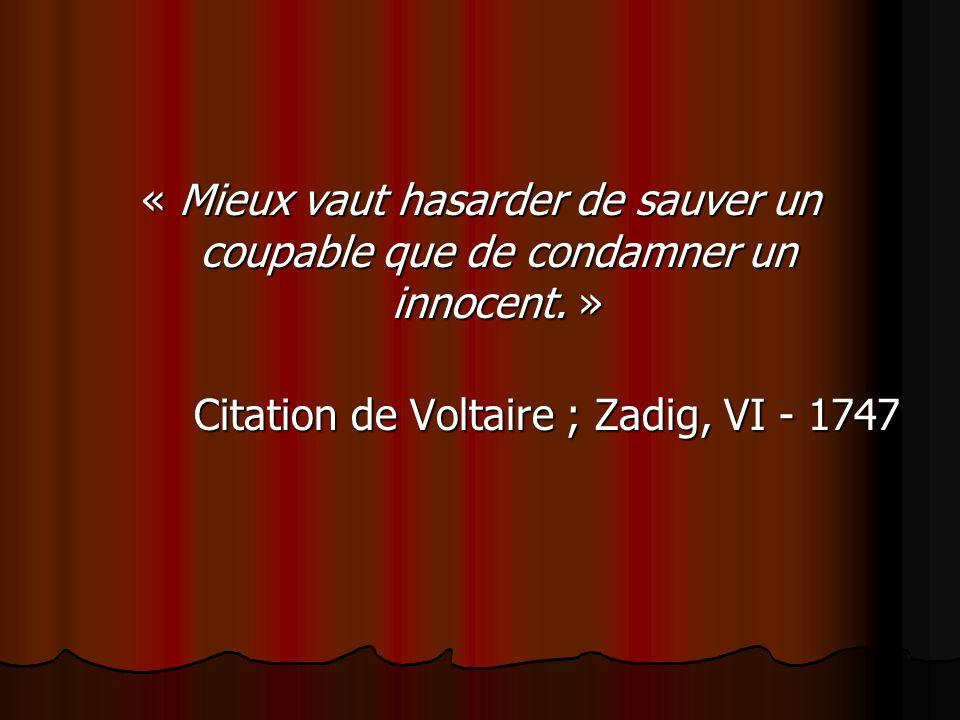 « Mieux vaut hasarder de sauver un coupable que de condamner un innocent. » Citation de Voltaire ; Zadig, VI - 1747 Citation de Voltaire ; Zadig, VI -