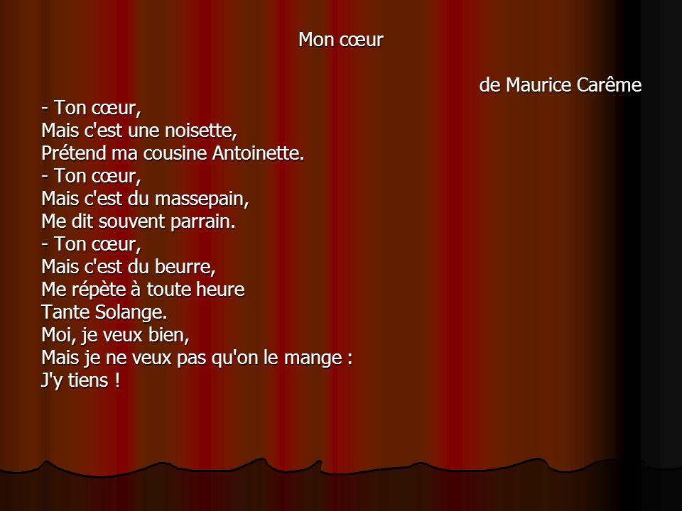 Mon cœur de Maurice Carême - Ton cœur, - Ton cœur, Mais c'est une noisette, Mais c'est une noisette, Prétend ma cousine Antoinette. Prétend ma cousine