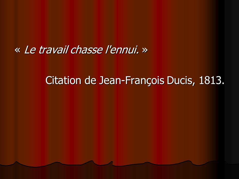 « Le travail chasse l'ennui. » Citation de Jean-François Ducis, 1813.