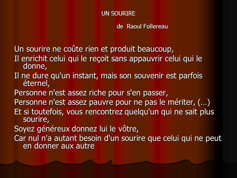 UN SOURIRE de Raoul Follereau Un sourire ne coûte rien et produit beaucoup, Il enrichit celui qui le reçoit sans appauvrir celui qui le donne, Il ne d