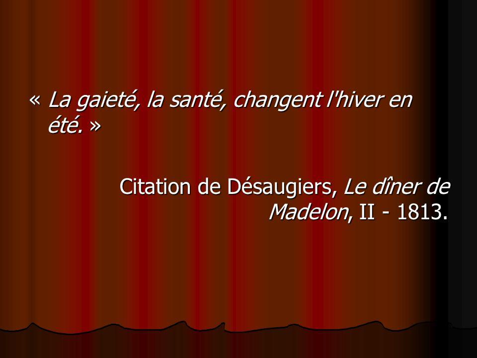 « La gaieté, la santé, changent l'hiver en été. » Citation de Désaugiers, Le dîner de Madelon, II - 1813.