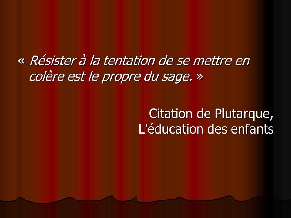 « Résister à la tentation de se mettre en colère est le propre du sage. » Citation de Plutarque, L'éducation des enfants Citation de Plutarque, L'éduc