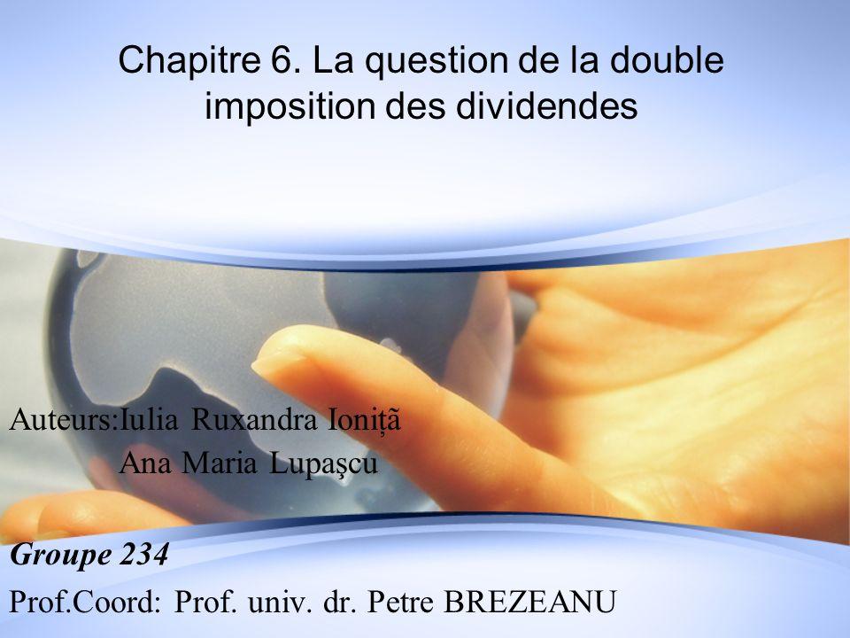 Chapitre 6. La question de la double imposition des dividendes Auteurs:Iulia Ruxandra Ioniţã Ana Maria Lupaşcu Groupe 234 Prof.Coord: Prof. univ. dr.