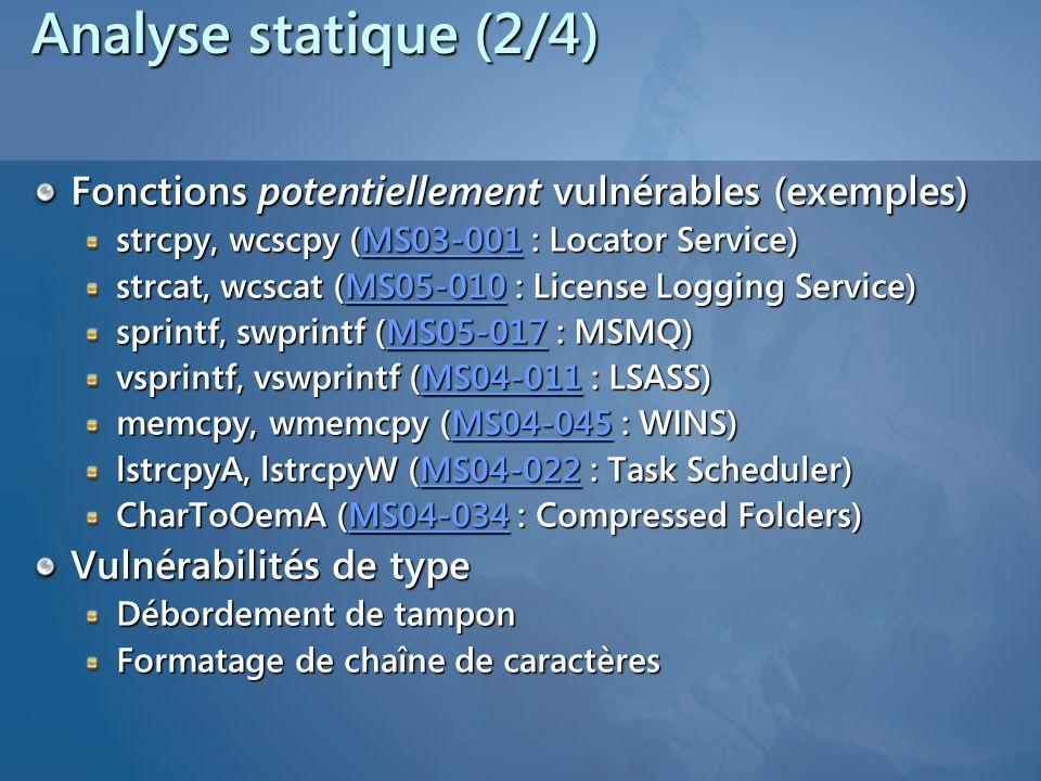 Analyse statique (2/4) Fonctions potentiellement vulnérables (exemples) strcpy, wcscpy (MS03-001 : Locator Service) MS03-001 strcat, wcscat (MS05-010 : License Logging Service) MS05-010 sprintf, swprintf (MS05-017 : MSMQ) MS05-017 vsprintf, vswprintf (MS04-011 : LSASS) MS04-011 memcpy, wmemcpy (MS04-045 : WINS) MS04-045 lstrcpyA, lstrcpyW (MS04-022 : Task Scheduler) MS04-022 CharToOemA (MS04-034 : Compressed Folders) MS04-034 Vulnérabilités de type Débordement de tampon Formatage de chaîne de caractères