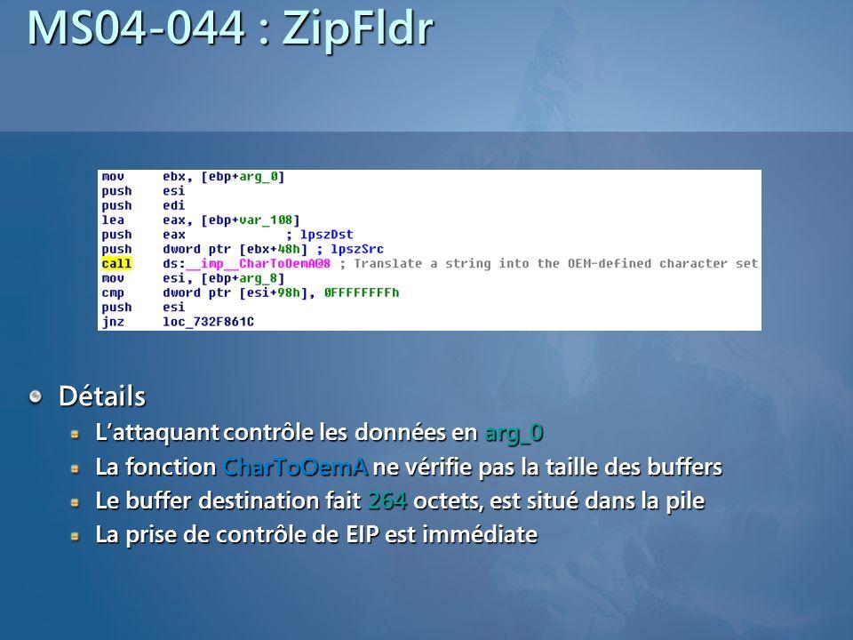 MS04-044 : ZipFldr Détails Lattaquant contrôle les données en arg_0 La fonction CharToOemA ne vérifie pas la taille des buffers Le buffer destination fait 264 octets, est situé dans la pile La prise de contrôle de EIP est immédiate