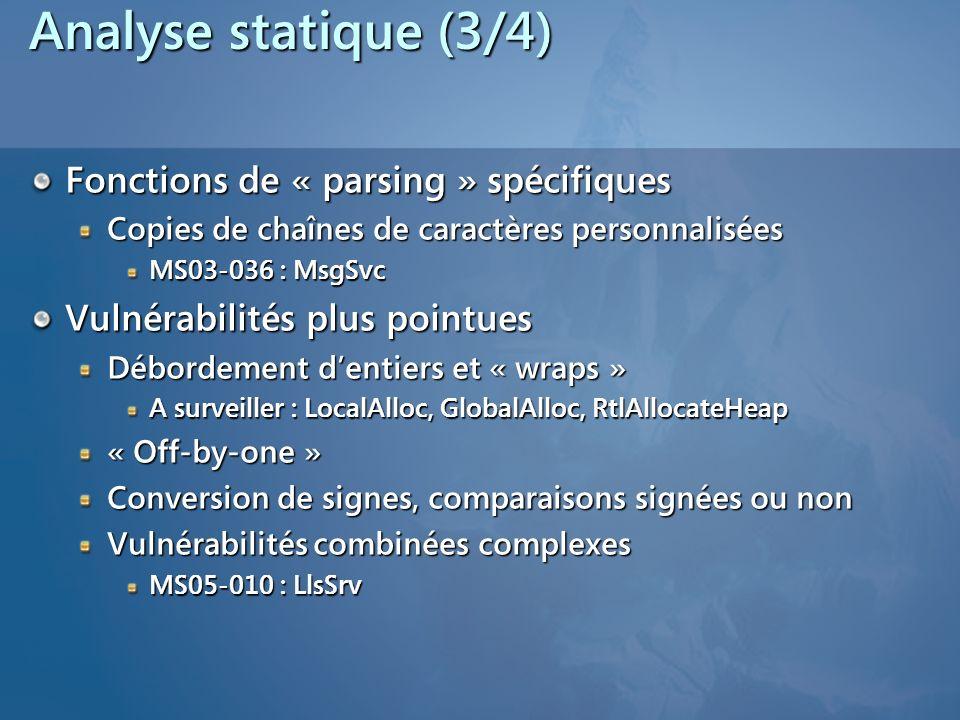 Analyse statique (3/4) Fonctions de « parsing » spécifiques Copies de chaînes de caractères personnalisées MS03-036 : MsgSvc Vulnérabilités plus pointues Débordement dentiers et « wraps » A surveiller : LocalAlloc, GlobalAlloc, RtlAllocateHeap « Off-by-one » Conversion de signes, comparaisons signées ou non Vulnérabilités combinées complexes MS05-010 : LlsSrv
