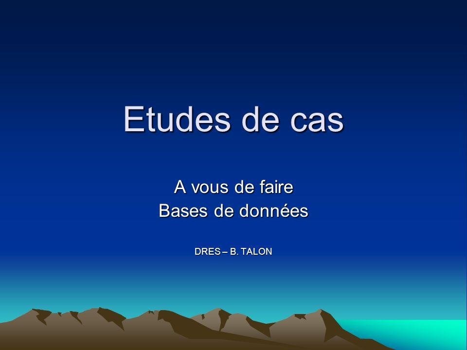 Etudes de cas A vous de faire Bases de données DRES – B. TALON