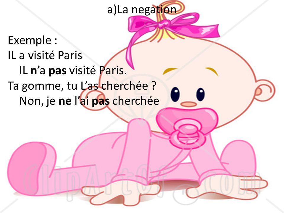 a)La negation Exemple : IL a visité Paris IL na pas visité Paris. Ta gomme, tu Las cherchée ? Non, je ne lai pas cherchée