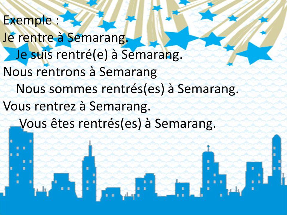 Exemple : Je rentre à Semarang. Je suis rentré(e) à Semarang. Nous rentrons à Semarang Nous sommes rentrés(es) à Semarang. Vous rentrez à Semarang. Vo