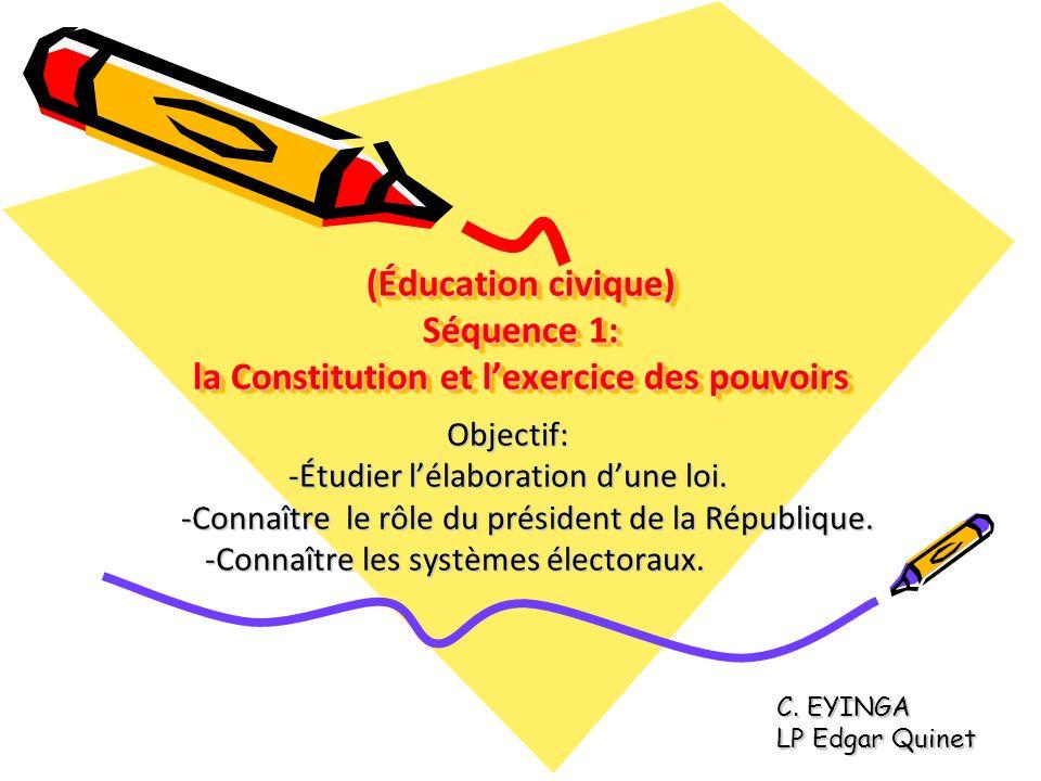 (Éducation civique) Séquence 1: la Constitution et lexercice des pouvoirs Objectif: -Étudier lélaboration dune loi. -Connaître le rôle du président de