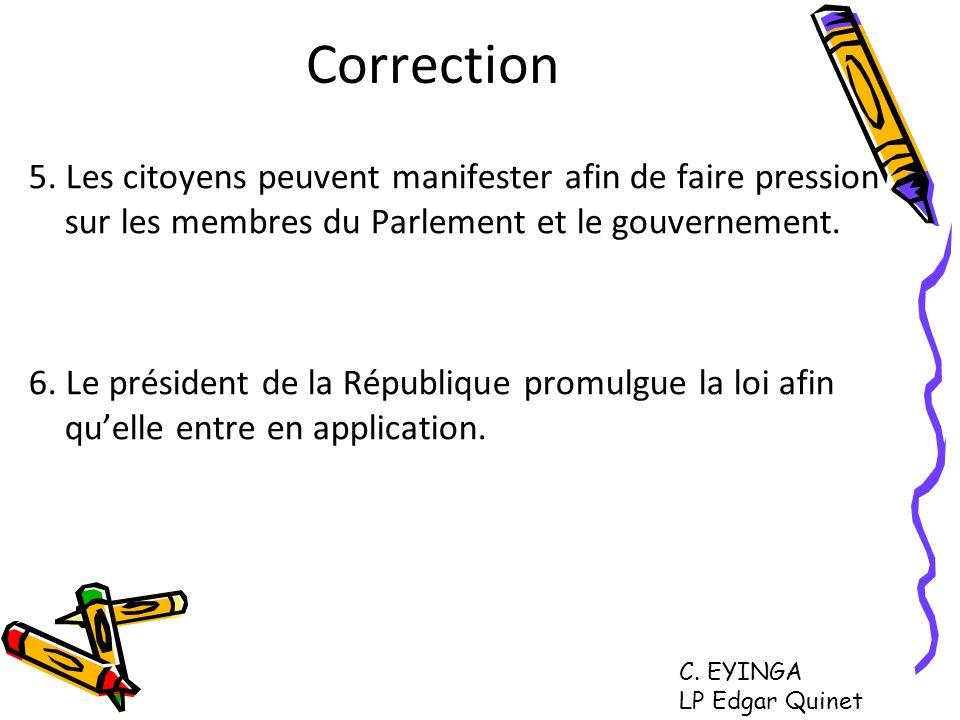 Correction 5. Les citoyens peuvent manifester afin de faire pression sur les membres du Parlement et le gouvernement. 6. Le président de la République
