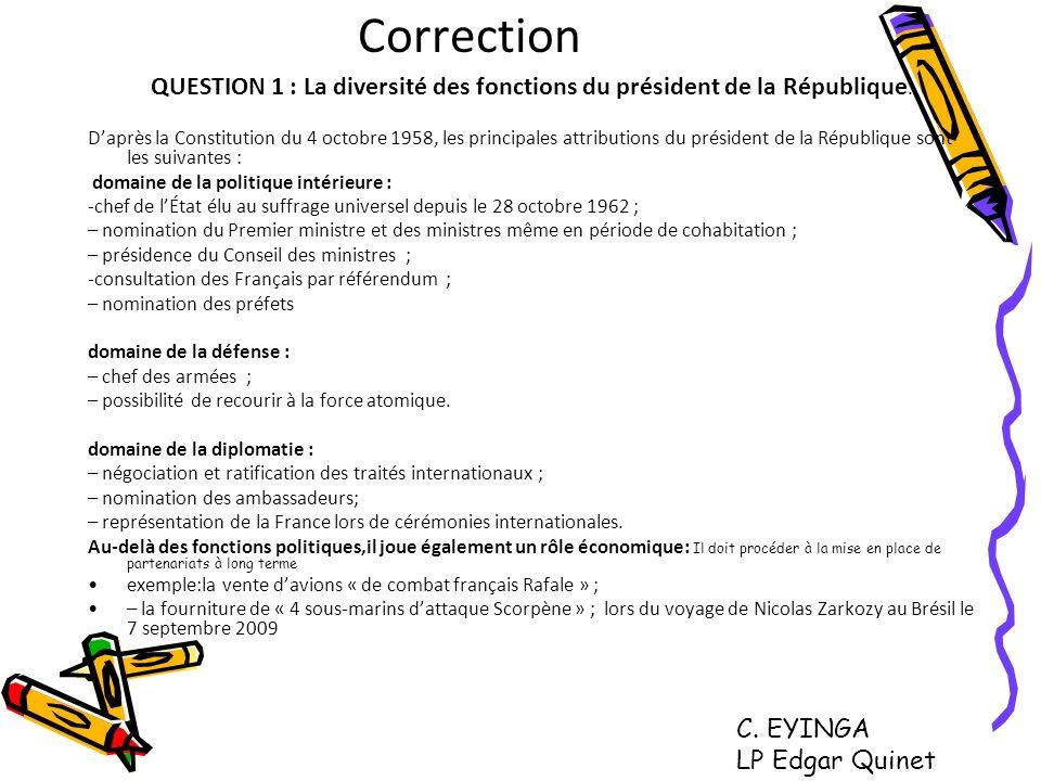 Correction QUESTION 1 : La diversité des fonctions du président de la République. Daprès la Constitution du 4 octobre 1958, les principales attributio