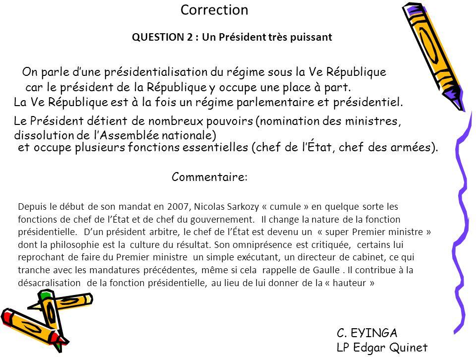 Correction QUESTION 2 : Un Président très puissant On parle dune présidentialisation du régime sous la Ve République car le président de la République