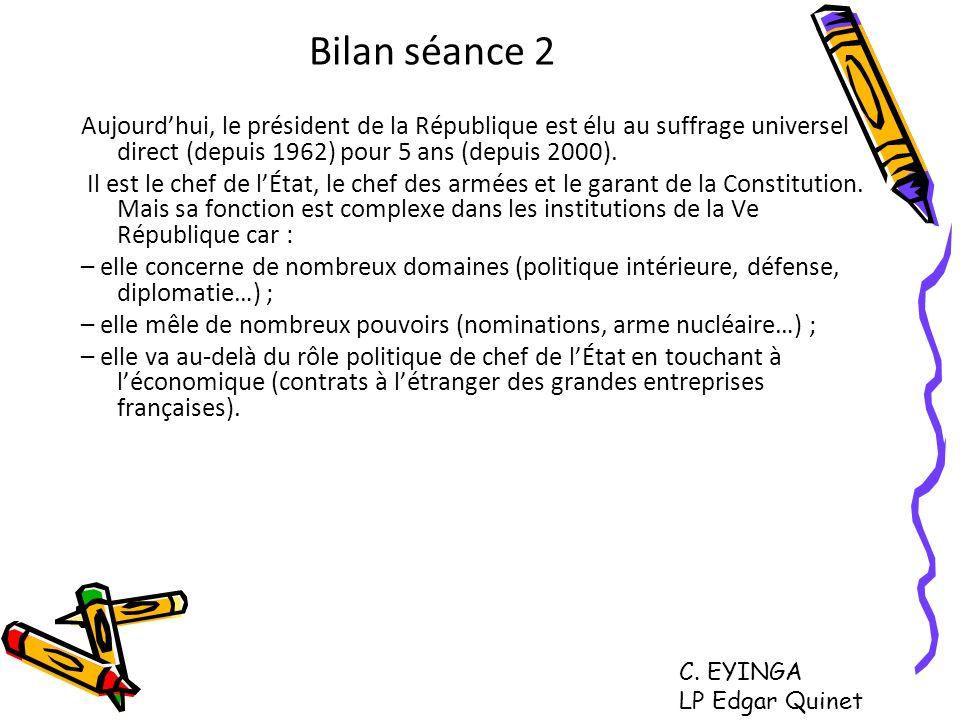 Bilan séance 2 Aujourdhui, le président de la République est élu au suffrage universel direct (depuis 1962) pour 5 ans (depuis 2000). Il est le chef d